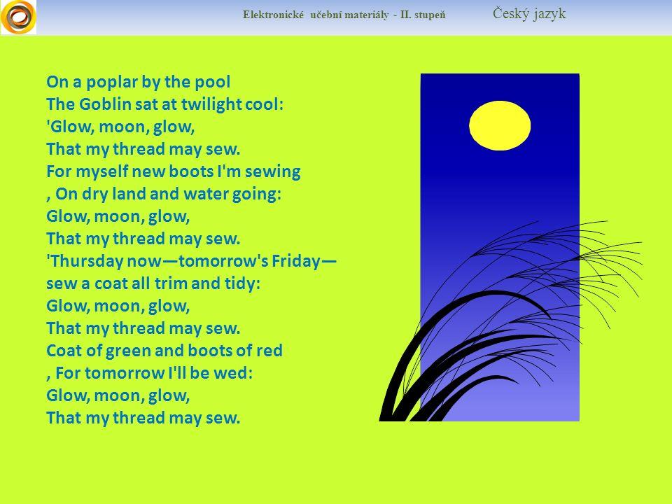 Elektronické učební materiály - II. stupeň Český jazyk On a poplar by the pool The Goblin sat at twilight cool: 'Glow, moon, glow, That my thread may