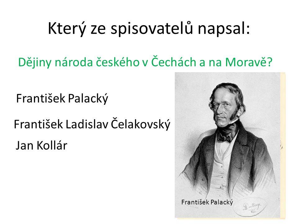 Který ze spisovatelů napsal: Dějiny národa českého v Čechách a na Moravě.