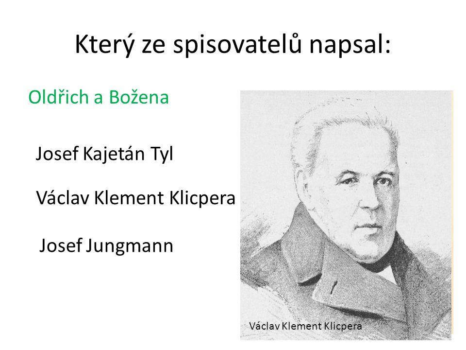 Který ze spisovatelů napsal: Oldřich a Božena Josef Jungmann Václav Klement Klicpera Josef Kajetán Tyl Václav Klement Klicpera Josef Jungmann