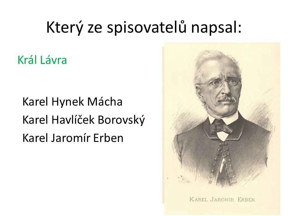 Který ze spisovatelů napsal: Král Lávra Karel Havlíček Borovský Karel Hynek Mácha Karel Havlíček Borovský Karel Jaromír Erben