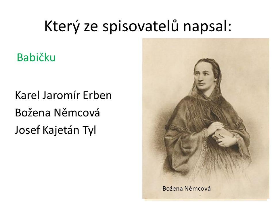 Babičku Který ze spisovatelů napsal: Božena Němcová Karel Jaromír Erben Božena Němcová Josef Kajetán Tyl
