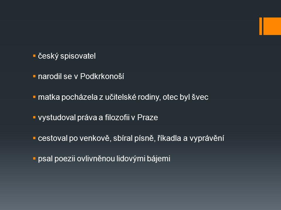  český spisovatel  narodil se v Podkrkonoší  matka pocházela z učitelské rodiny, otec byl švec  vystudoval práva a filozofii v Praze  cestoval po venkově, sbíral písně, říkadla a vyprávění  psal poezii ovlivněnou lidovými bájemi