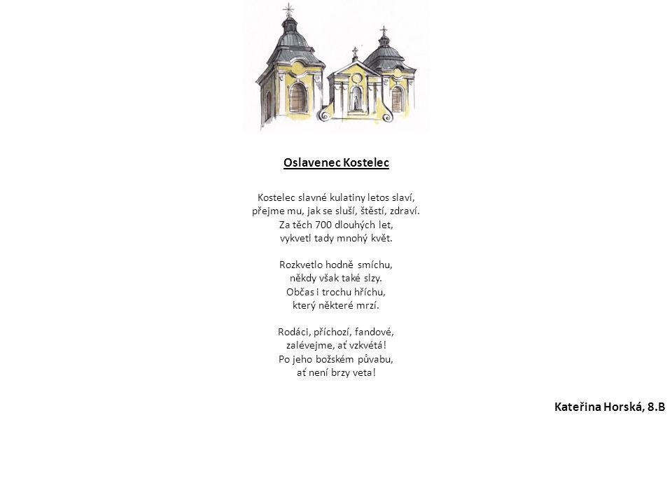 Oslavenec Kostelec Kostelec slavné kulatiny letos slaví, přejme mu, jak se sluší, štěstí, zdraví. Za těch 700 dlouhých let, vykvetl tady mnohý květ. R