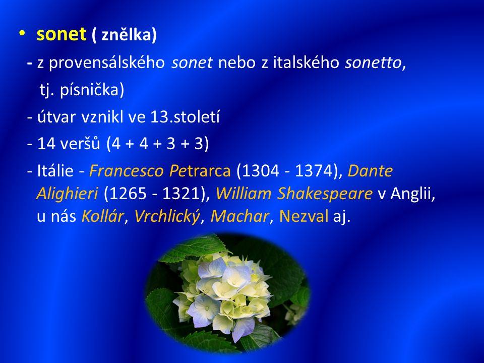 sonet ( znělka) - z provensálského sonet nebo z italského sonetto, tj. písnička) - útvar vznikl ve 13.století - 14 veršů (4 + 4 + 3 + 3) - Itálie - Fr