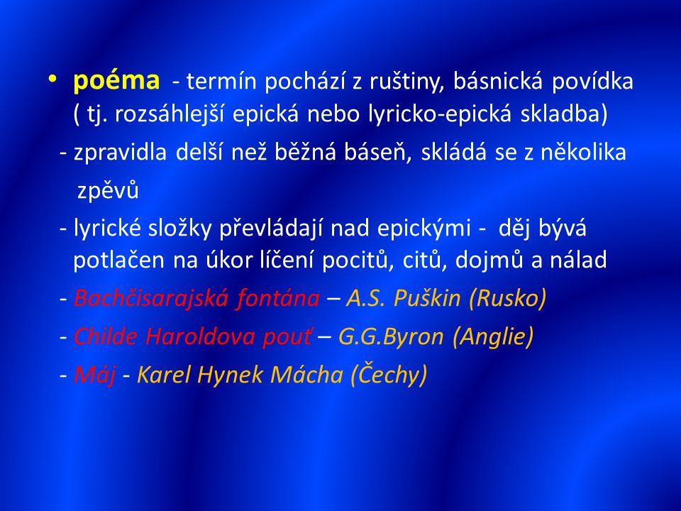 poéma - termín pochází z ruštiny, básnická povídka ( tj. rozsáhlejší epická nebo lyricko-epická skladba) - zpravidla delší než běžná báseň, skládá se
