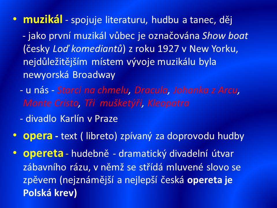 muzikál - spojuje literaturu, hudbu a tanec, děj - jako první muzikál vůbec je označována Show boat (česky Loď komediantů) z roku 1927 v New Yorku, nejdůležitějším místem vývoje muzikálu byla newyorská Broadway - u nás - Starci na chmelu, Dracula, Johanka z Arcu, Monte Cristo, Tři mušketýři, Kleopatra - divadlo Karlín v Praze opera - text ( libreto) zpívaný za doprovodu hudby opereta - hudebně - dramatický divadelní útvar zábavního rázu, v němž se střídá mluvené slovo se zpěvem (nejznámější a nejlepší česká opereta je Polská krev)