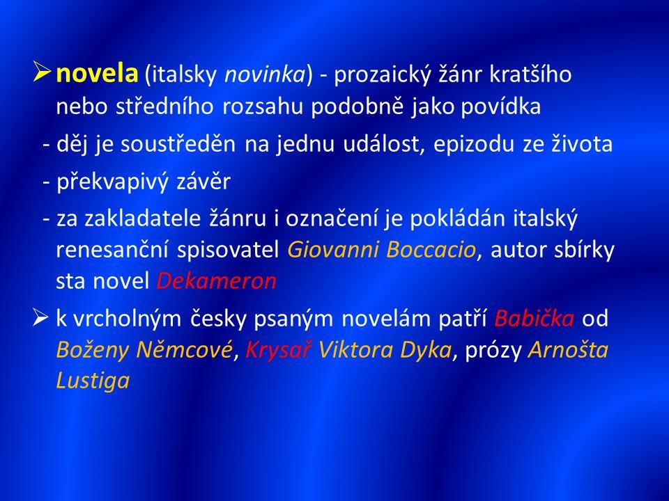  novela (italsky novinka) - prozaický žánr kratšího nebo středního rozsahu podobně jako povídka - děj je soustředěn na jednu událost, epizodu ze života - překvapivý závěr - za zakladatele žánru i označení je pokládán italský renesanční spisovatel Giovanni Boccacio, autor sbírky sta novel Dekameron  k vrcholným česky psaným novelám patří Babička od Boženy Němcové, Krysař Viktora Dyka, prózy Arnošta Lustiga