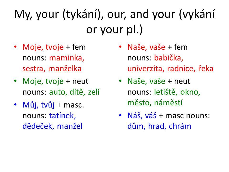 My, your (tykání), our, and your (vykání or your pl.) Moje, tvoje + fem nouns: maminka, sestra, manželka Moje, tvoje + neut nouns: auto, dítě, zelí Můj, tvůj + masc.