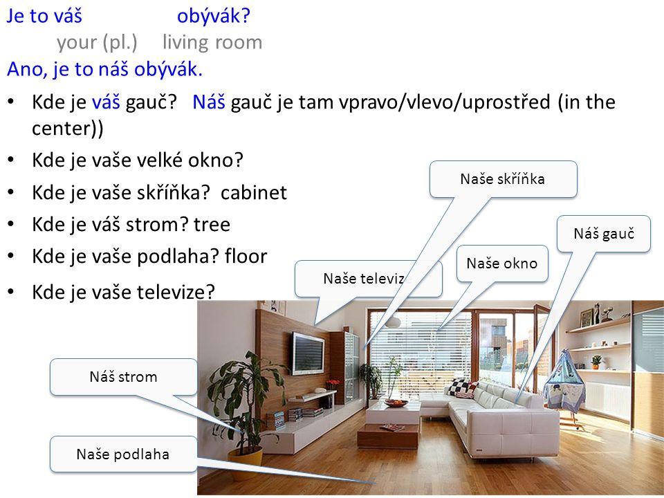 Je to váš obývák? your (pl.) living room Ano, je to náš obývák. Kde je váš gauč? Náš gauč je tam vpravo/vlevo/uprostřed (in the center)) Kde je vaše v