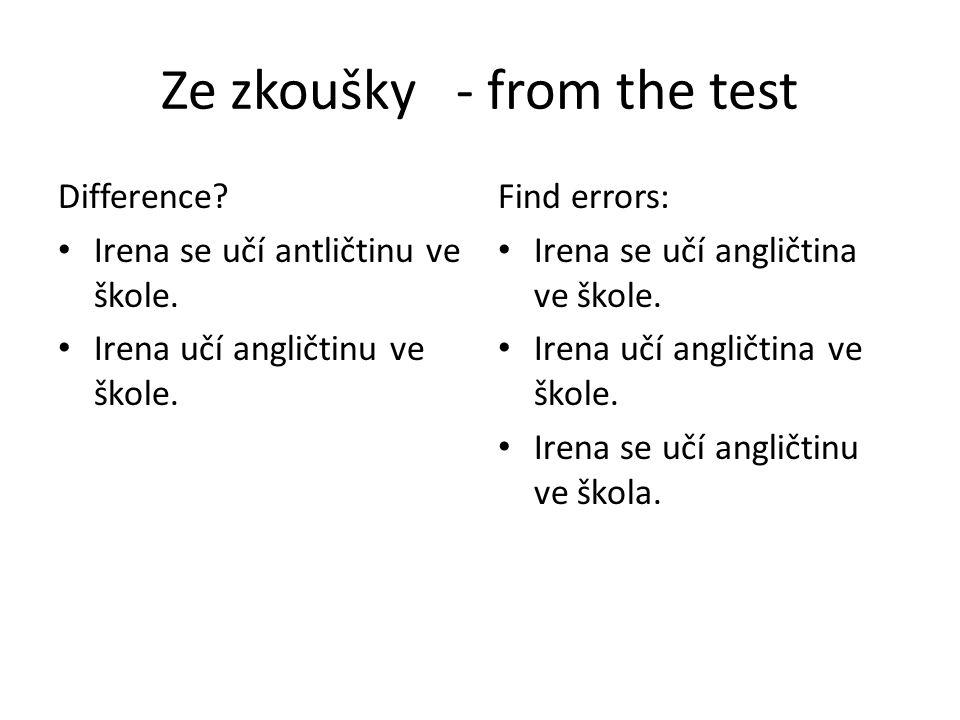 Ze zkoušky - from the test Difference? Irena se učí antličtinu ve škole. Irena učí angličtinu ve škole. Find errors: Irena se učí angličtina ve škole.