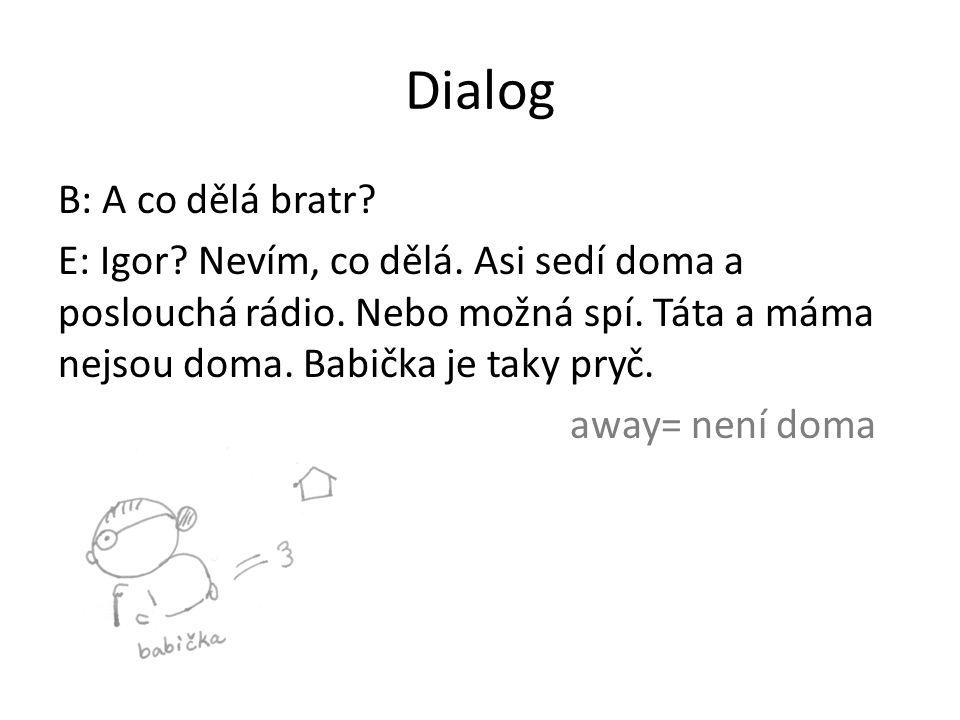 Dialog B: A co dělá bratr. E: Igor. Nevím, co dělá.