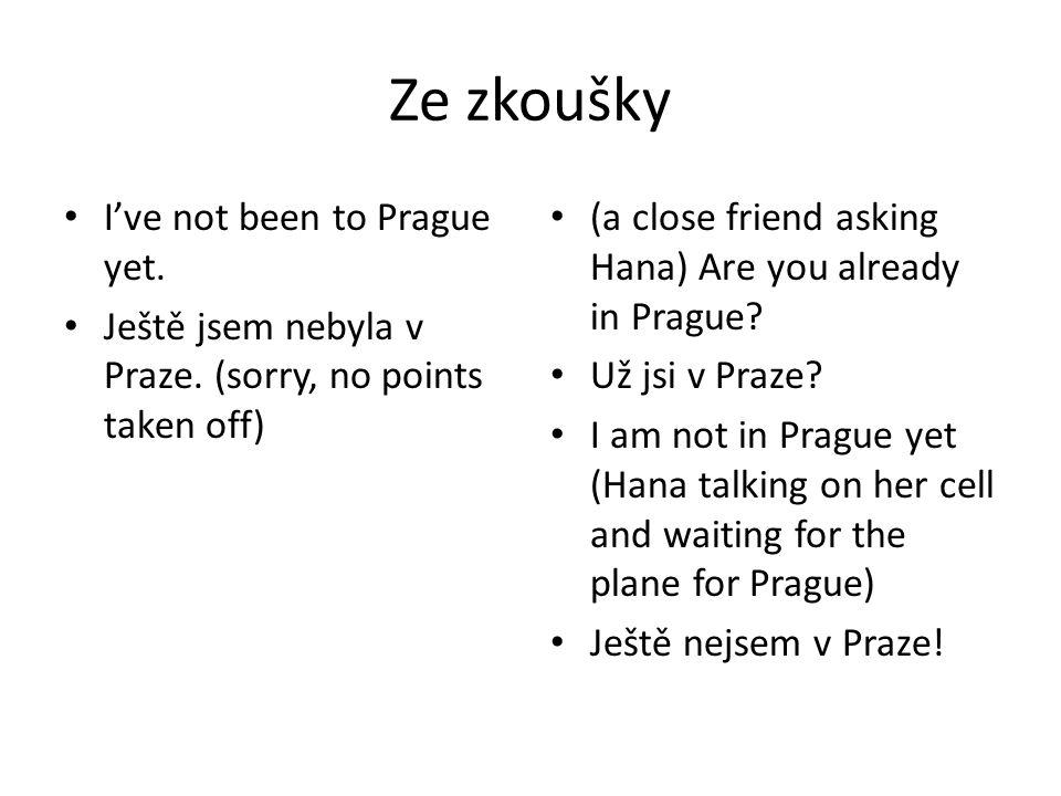 Ze zkoušky I've not been to Prague yet. Ještě jsem nebyla v Praze. (sorry, no points taken off) (a close friend asking Hana) Are you already in Prague