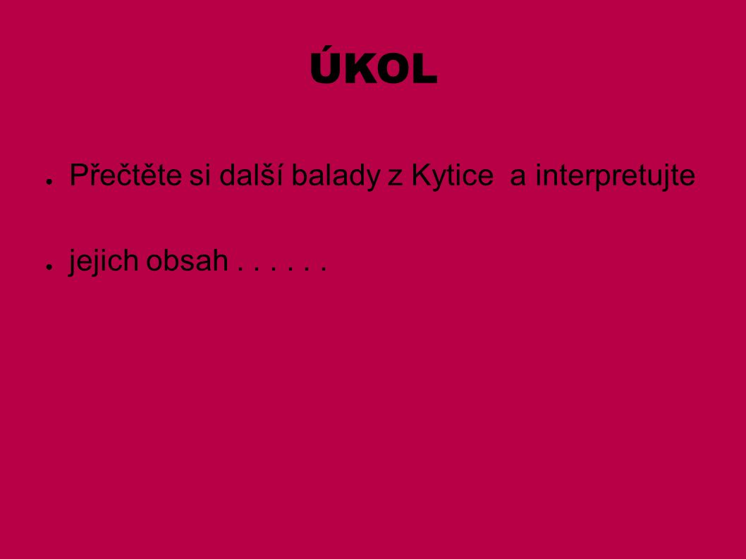 ÚKOL ● Přečtěte si další balady z Kytice a interpretujte ● jejich obsah......