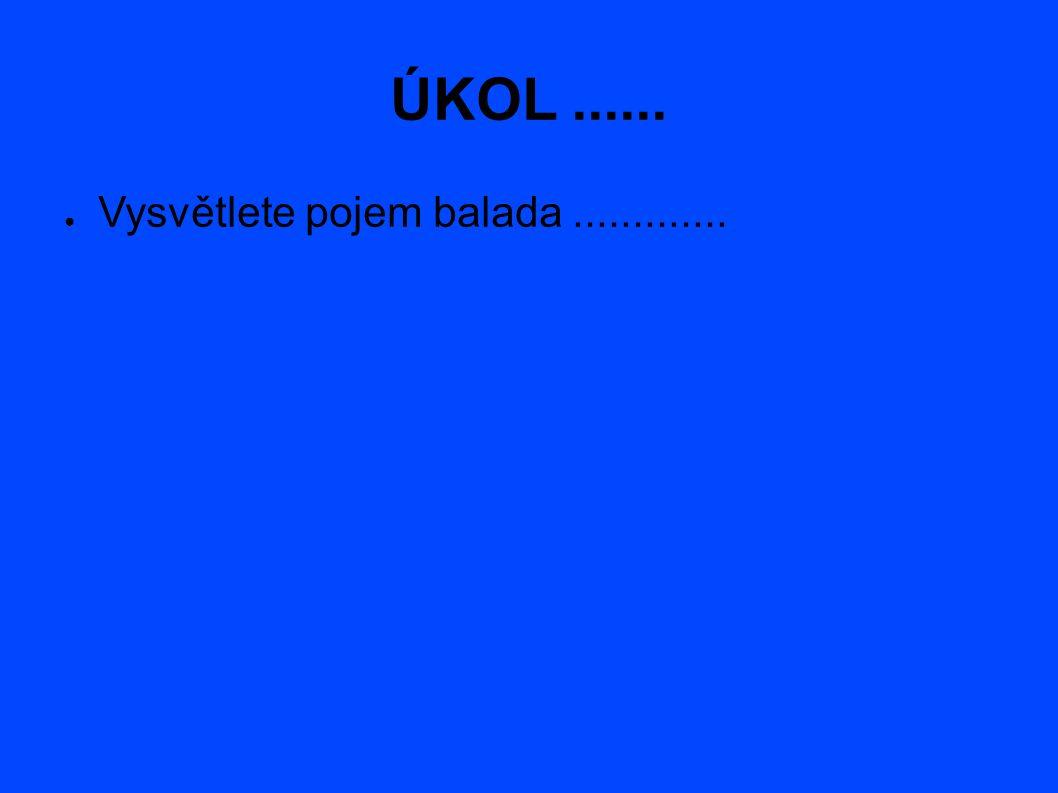 ÚKOL...... ● Vysvětlete pojem balada.............