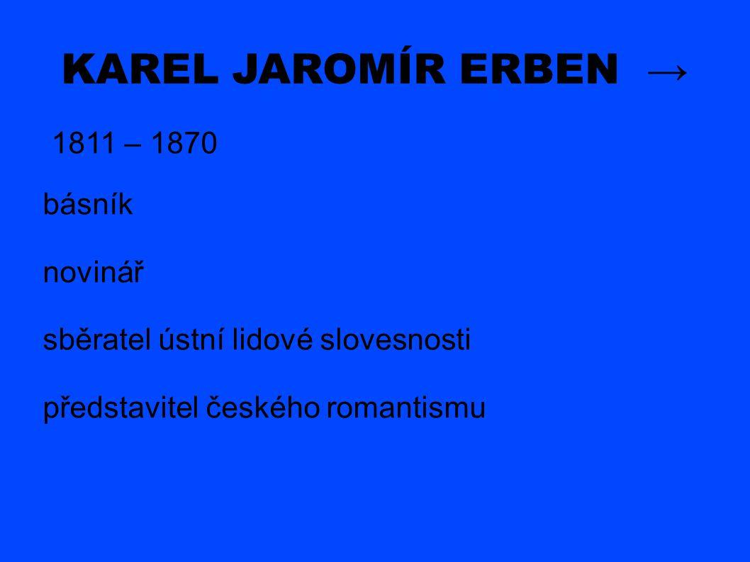 KAREL JAROMÍR ERBEN → 1811 – 1870 básník novinář sběratel ústní lidové slovesnosti představitel českého romantismu