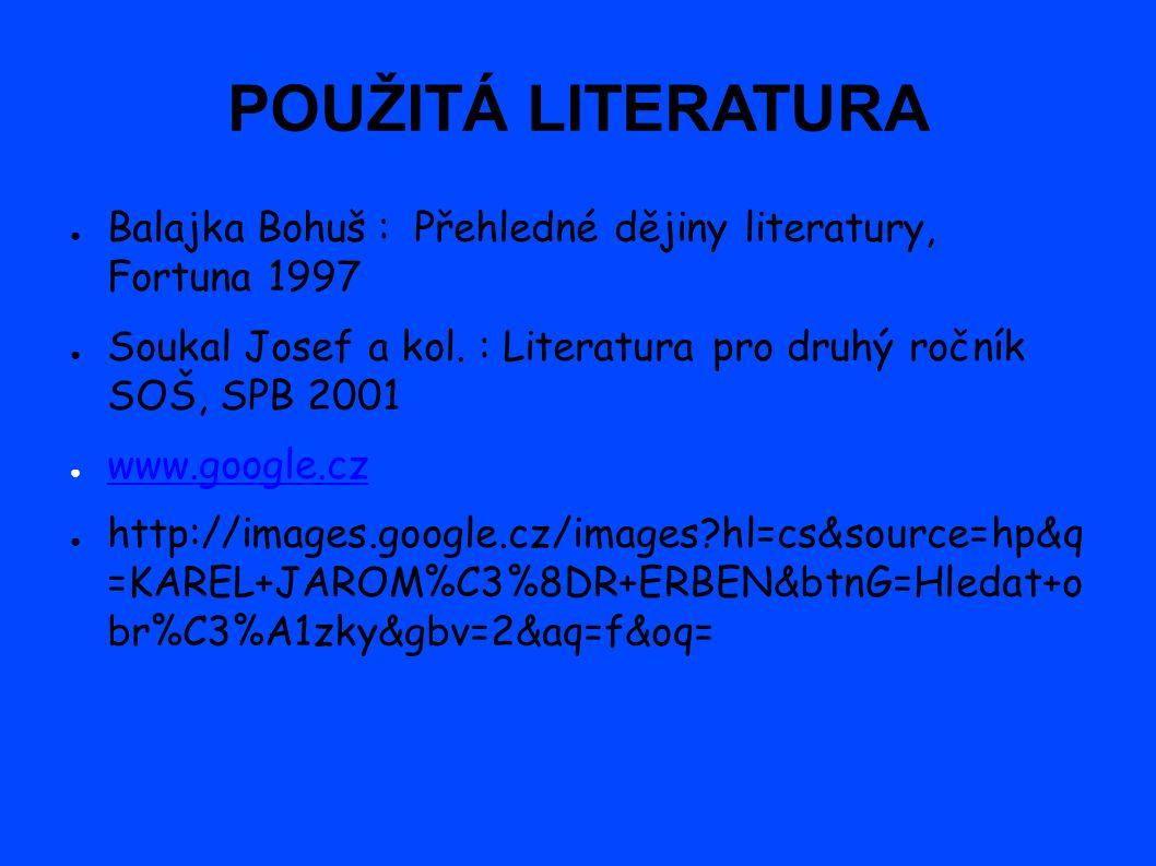 POUŽITÁ LITERATURA ● Balajka Bohuš : Přehledné dějiny literatury, Fortuna 1997 ● Soukal Josef a kol.