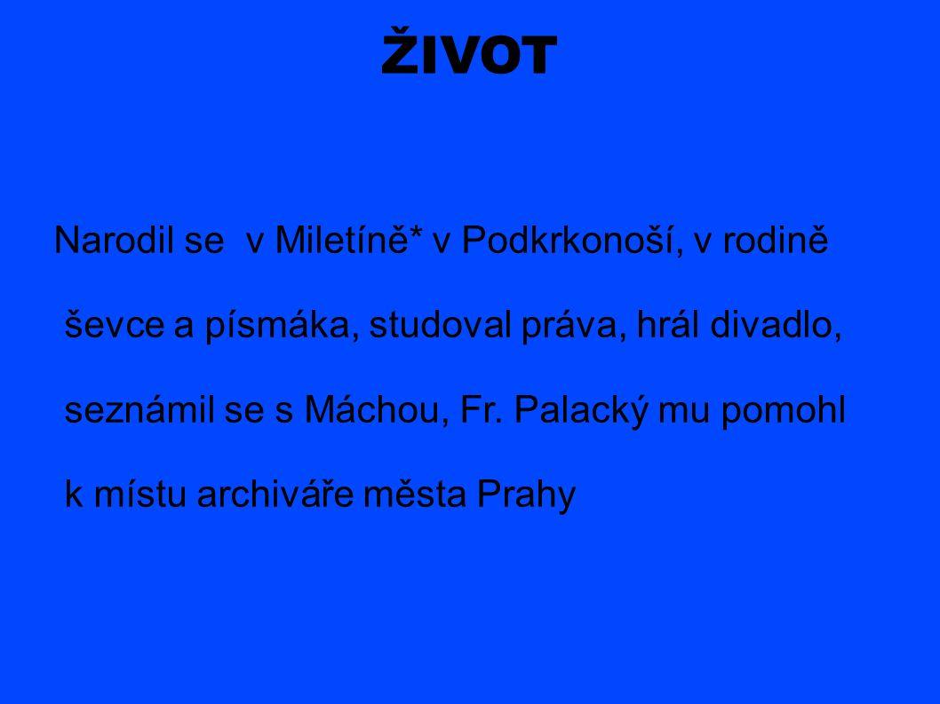 ŽIVOT Narodil se v Miletíně* v Podkrkonoší, v rodině ševce a písmáka, studoval práva, hrál divadlo, seznámil se s Máchou, Fr.