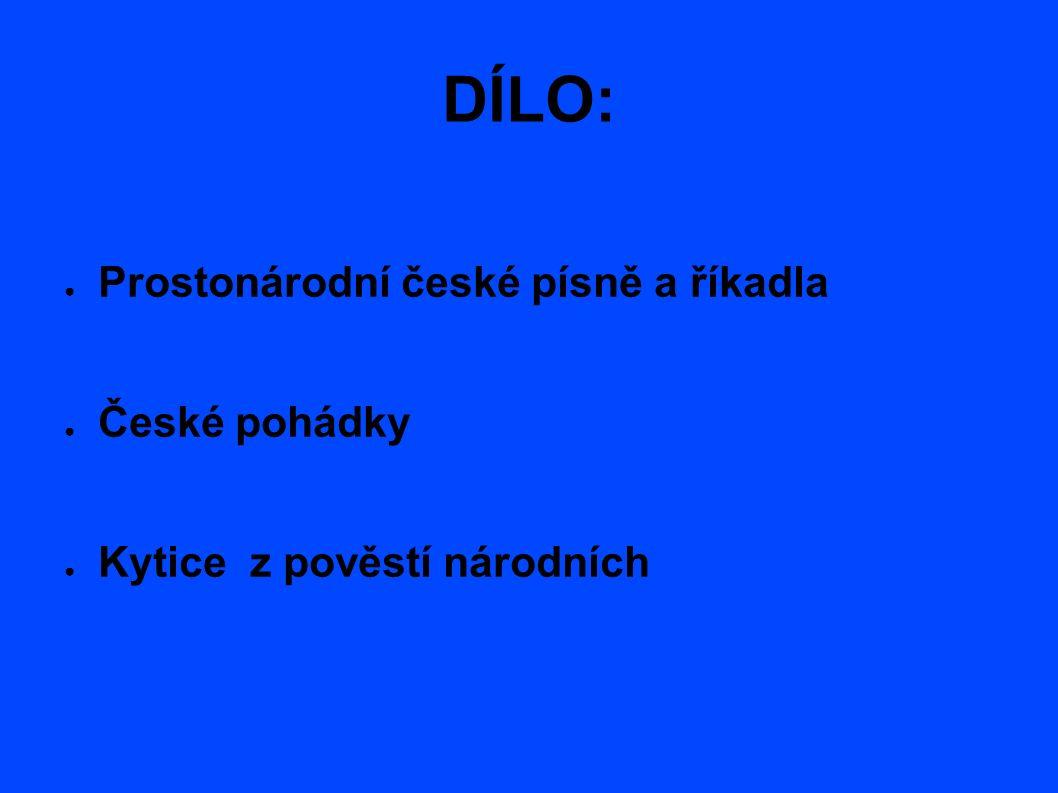 DÍLO: ● Prostonárodní české písně a říkadla ● České pohádky ● Kytice z pověstí národních