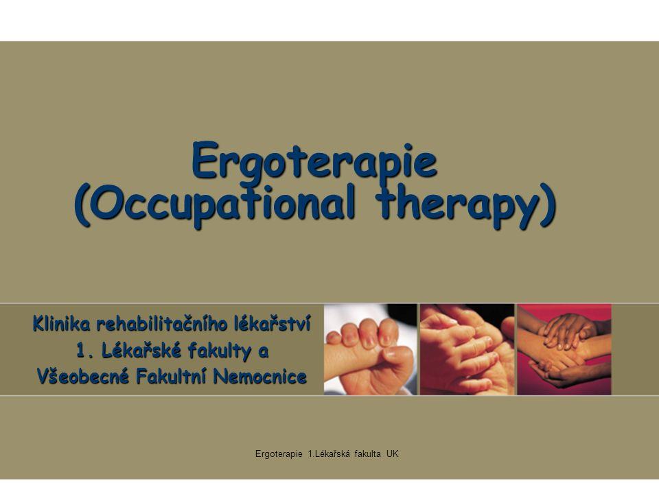 Ergoterapie 1.Lékařská fakulta UK Ergoterapie (Occupational therapy) Klinika rehabilitačního lékařství 1.