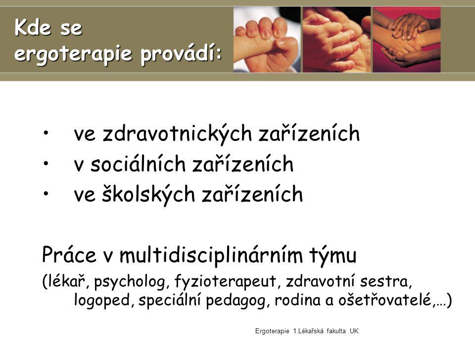Ergoterapie 1.Lékařská fakulta UK Kde se ergoterapie provádí: ve zdravotnických zařízeních v sociálních zařízeních ve školských zařízeních Práce v multidisciplinárním týmu (lékař, psycholog, fyzioterapeut, zdravotní sestra, logoped, speciální pedagog, rodina a ošetřovatelé,…)