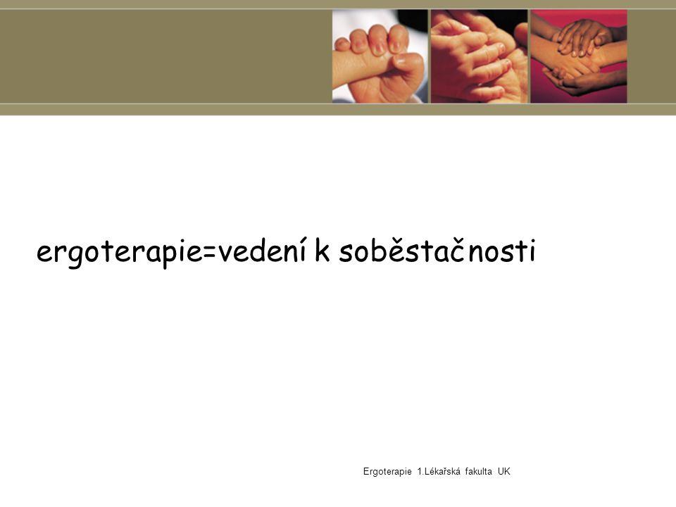 Ergoterapie 1.Lékařská fakulta UK ergoterapie=léčba prací ergoterapie=vedení k soběstačnosti
