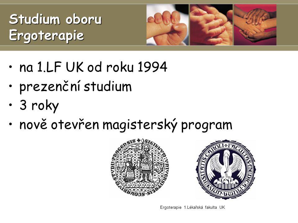 Ergoterapie 1.Lékařská fakulta UK Studium oboru Ergoterapie na 1.LF UK od roku 1994 prezenční studium 3 roky nově otevřen magisterský program
