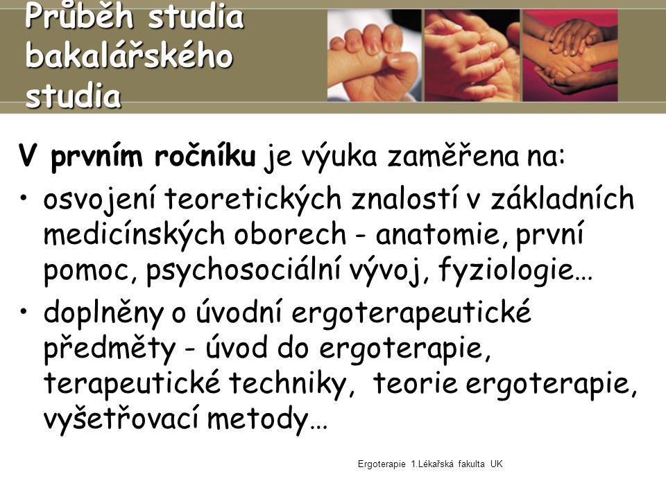 Ergoterapie 1.Lékařská fakulta UK Průběh studia bakalářského studia V prvním ročníku je výuka zaměřena na: osvojení teoretických znalostí v základních medicínských oborech - anatomie, první pomoc, psychosociální vývoj, fyziologie… doplněny o úvodní ergoterapeutické předměty - úvod do ergoterapie, terapeutické techniky, teorie ergoterapie, vyšetřovací metody…