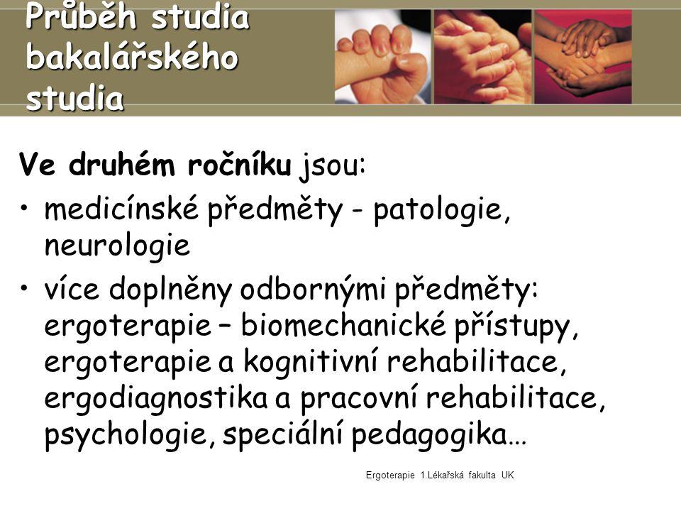 Ergoterapie 1.Lékařská fakulta UK Ve druhém ročníku jsou: medicínské předměty - patologie, neurologie více doplněny odbornými předměty: ergoterapie – biomechanické přístupy, ergoterapie a kognitivní rehabilitace, ergodiagnostika a pracovní rehabilitace, psychologie, speciální pedagogika… Průběh studia bakalářského studia
