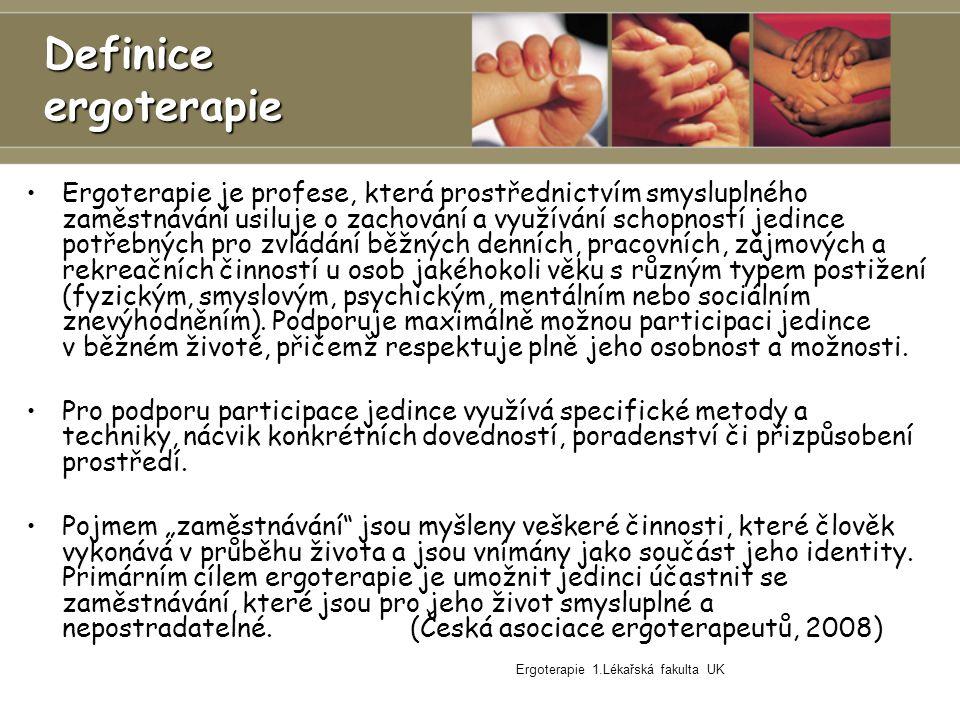 Ergoterapie 1.Lékařská fakulta UK Definice ergoterapie Ergoterapie je profese, která prostřednictvím smysluplného zaměstnávání usiluje o zachování a využívání schopností jedince potřebných pro zvládání běžných denních, pracovních, zájmových a rekreačních činností u osob jakéhokoli věku s různým typem postižení (fyzickým, smyslovým, psychickým, mentálním nebo sociálním znevýhodněním).