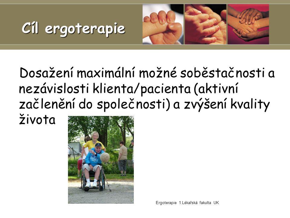 Ergoterapie 1.Lékařská fakulta UK Cíl ergoterapie Dosažení maximální možné soběstačnosti a nezávislosti klienta/pacienta (aktivní začlenění do společnosti) a zvýšení kvality života Dosažení maximální možné soběstačnosti a nezávislosti klienta/pacienta (aktivní začlenění do společnosti) a zvýšení kvality života