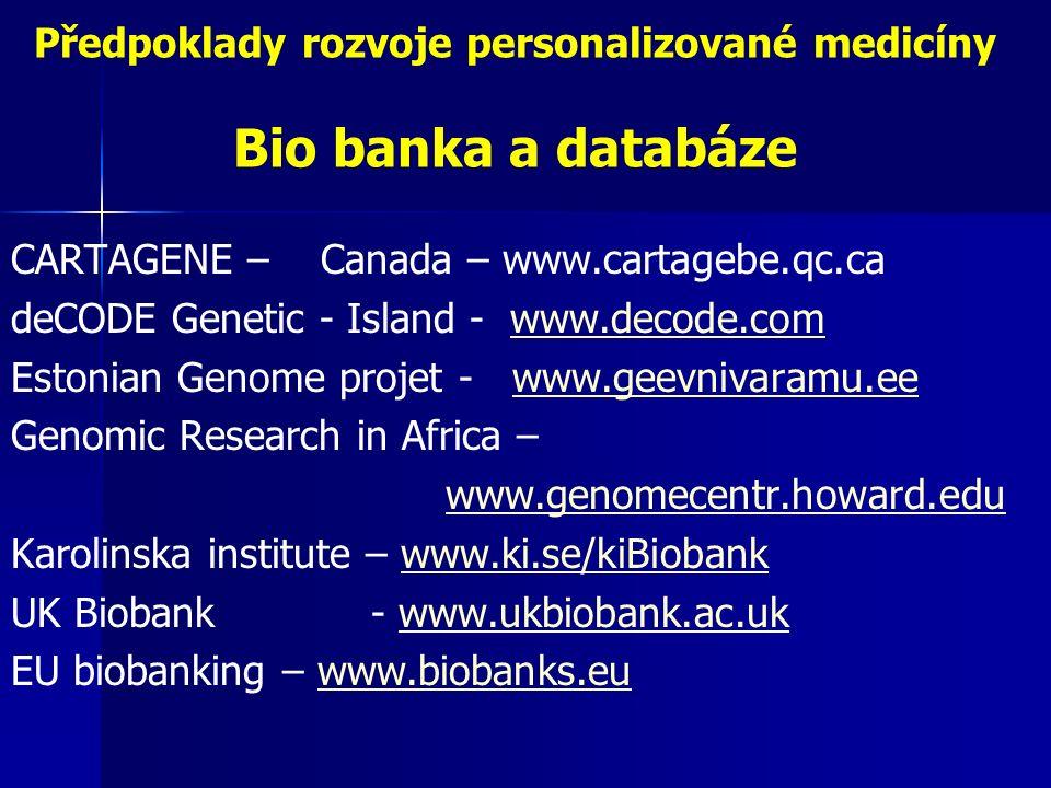 Předpoklady rozvoje personalizované medicíny Bio banka a databáze CARTAGENE – Canada – www.cartagebe.qc.ca deCODE Genetic - Island - www.decode.comwww.decode.com Estonian Genome projet - www.geevnivaramu.eewww.geevnivaramu.ee Genomic Research in Africa – www.genomecentr.howard.edu Karolinska institute – www.ki.se/kiBiobankwww.ki.se/kiBiobank UK Biobank - www.ukbiobank.ac.ukwww.ukbiobank.ac.uk EU biobanking – www.biobanks.euwww.biobanks.eu