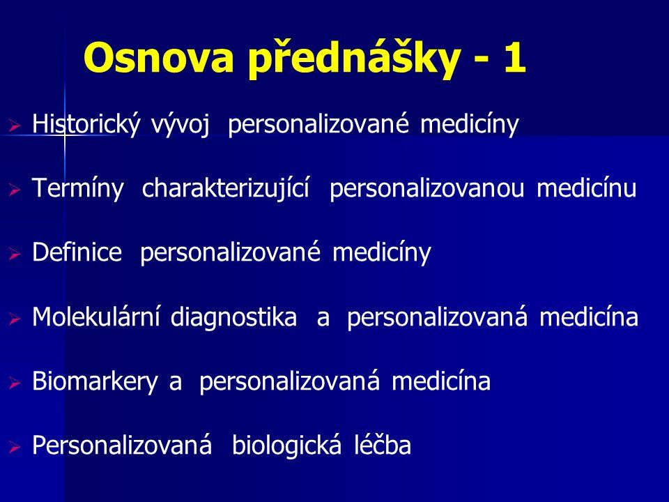 Osnova přednášky - 1  Historický vývoj personalizované medicíny  Termíny charakterizující personalizovanou medicínu  Definice personalizované medicíny  Molekulární diagnostika a personalizovaná medicína  Biomarkery a personalizovaná medicína  Personalizovaná biologická léčba