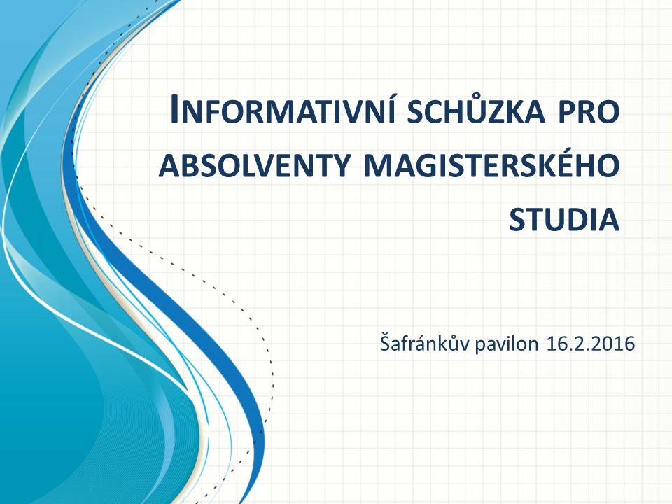 I NFORMATIVNÍ SCHŮZKA PRO ABSOLVENTY MAGISTERSKÉHO STUDIA Šafránkův pavilon 16.2.2016