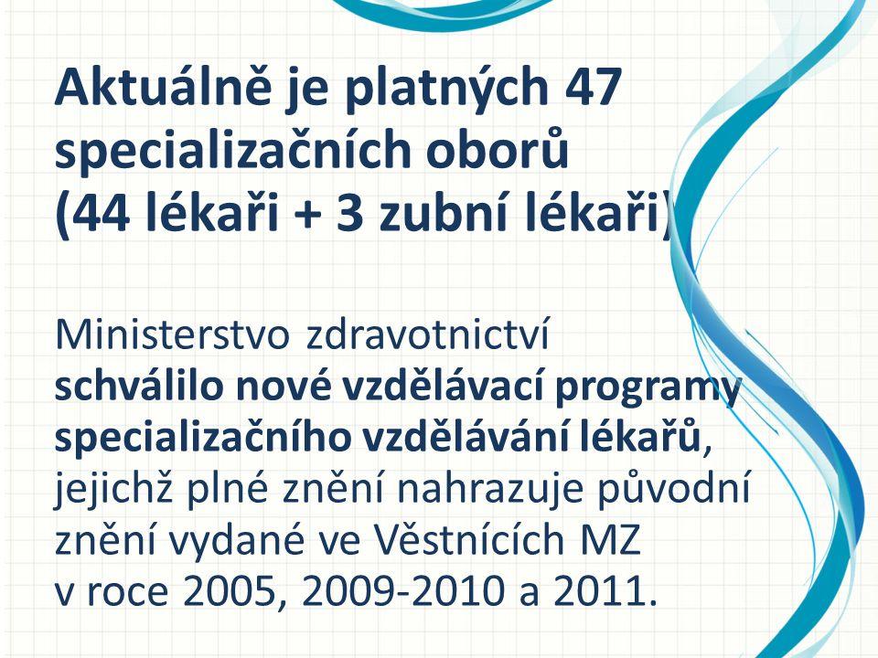 Aktuálně je platných 47 specializačních oborů (44 lékaři + 3 zubní lékaři) Ministerstvo zdravotnictví schválilo nové vzdělávací programy specializačního vzdělávání lékařů, jejichž plné znění nahrazuje původní znění vydané ve Věstnících MZ v roce 2005, 2009-2010 a 2011.