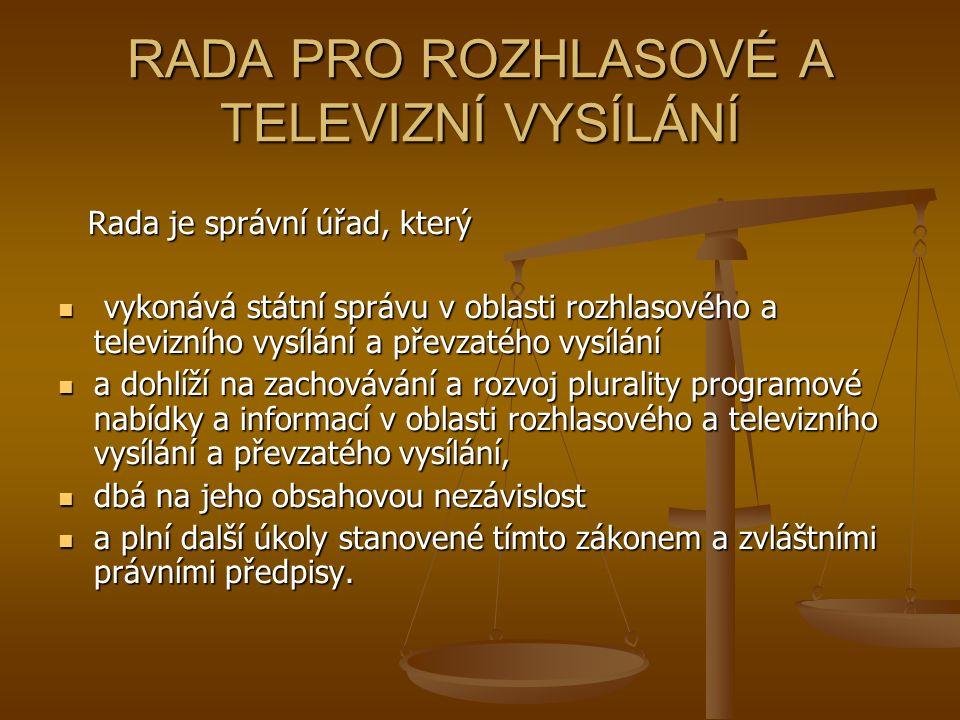 RADA PRO ROZHLASOVÉ A TELEVIZNÍ VYSÍLÁNÍ Rada je správní úřad, který Rada je správní úřad, který vykonává státní správu v oblasti rozhlasového a televizního vysílání a převzatého vysílání vykonává státní správu v oblasti rozhlasového a televizního vysílání a převzatého vysílání a dohlíží na zachovávání a rozvoj plurality programové nabídky a informací v oblasti rozhlasového a televizního vysílání a převzatého vysílání, a dohlíží na zachovávání a rozvoj plurality programové nabídky a informací v oblasti rozhlasového a televizního vysílání a převzatého vysílání, dbá na jeho obsahovou nezávislost dbá na jeho obsahovou nezávislost a plní další úkoly stanovené tímto zákonem a zvláštními právními předpisy.