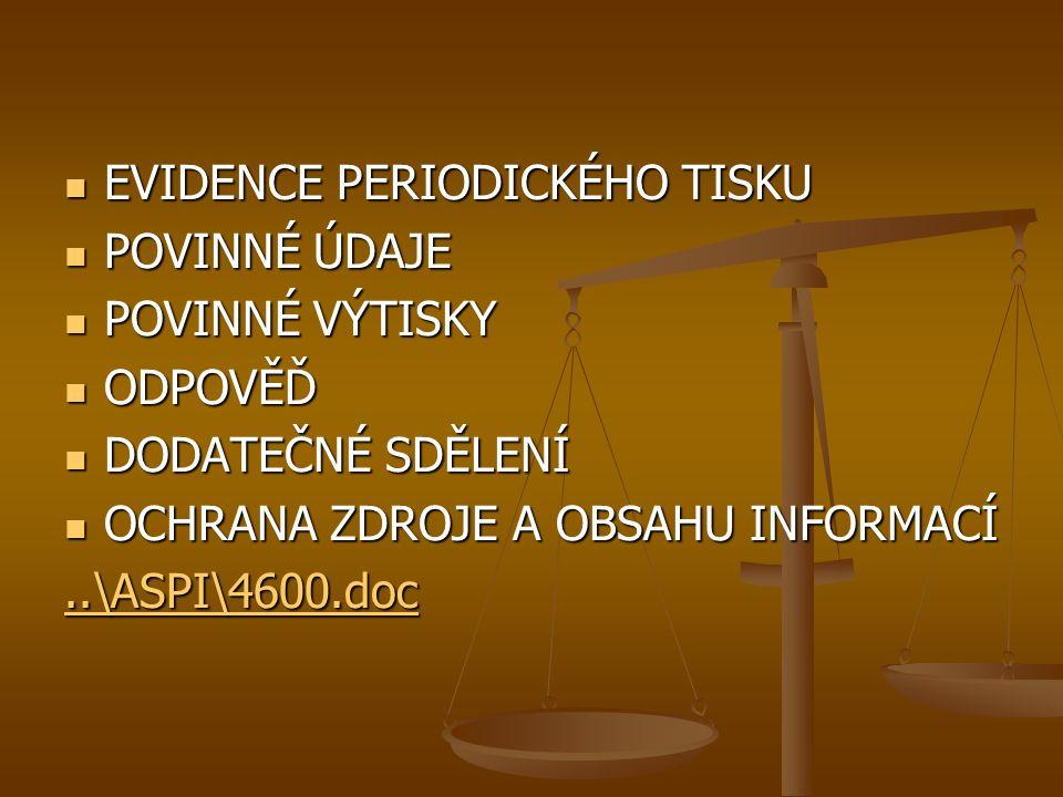 EVIDENCE PERIODICKÉHO TISKU EVIDENCE PERIODICKÉHO TISKU POVINNÉ ÚDAJE POVINNÉ ÚDAJE POVINNÉ VÝTISKY POVINNÉ VÝTISKY ODPOVĚĎ ODPOVĚĎ DODATEČNÉ SDĚLENÍ DODATEČNÉ SDĚLENÍ OCHRANA ZDROJE A OBSAHU INFORMACÍ OCHRANA ZDROJE A OBSAHU INFORMACÍ..\ASPI\4600.doc