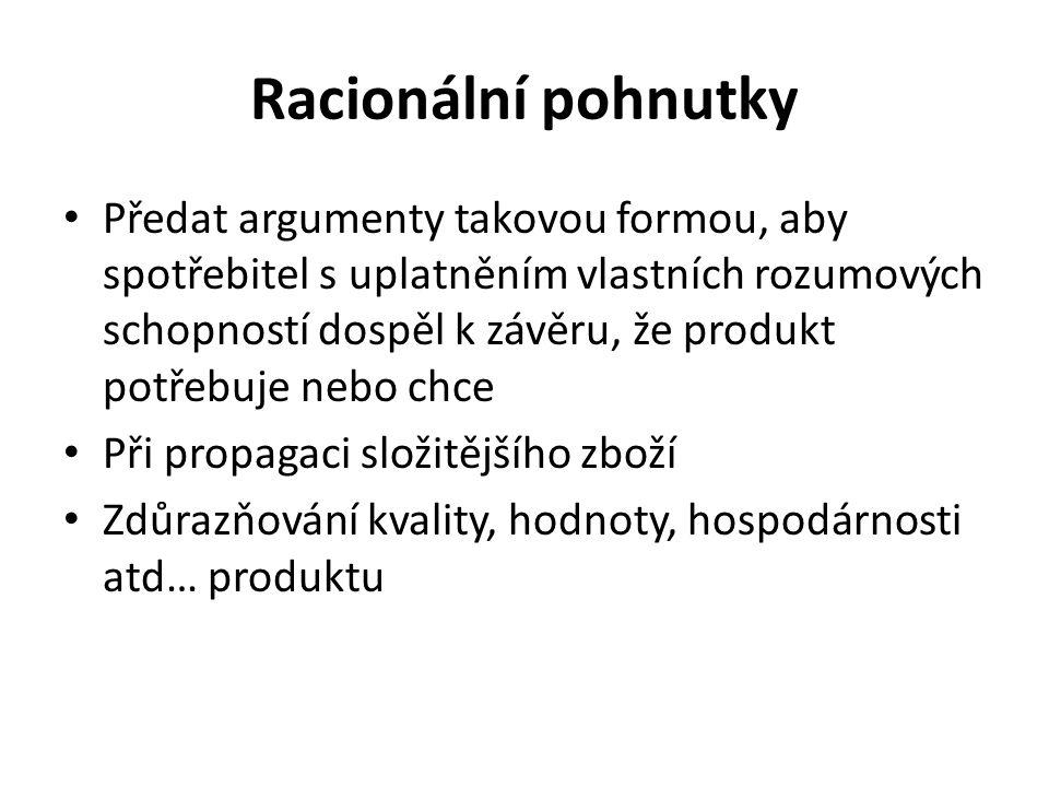 Racionální pohnutky Předat argumenty takovou formou, aby spotřebitel s uplatněním vlastních rozumových schopností dospěl k závěru, že produkt potřebuj