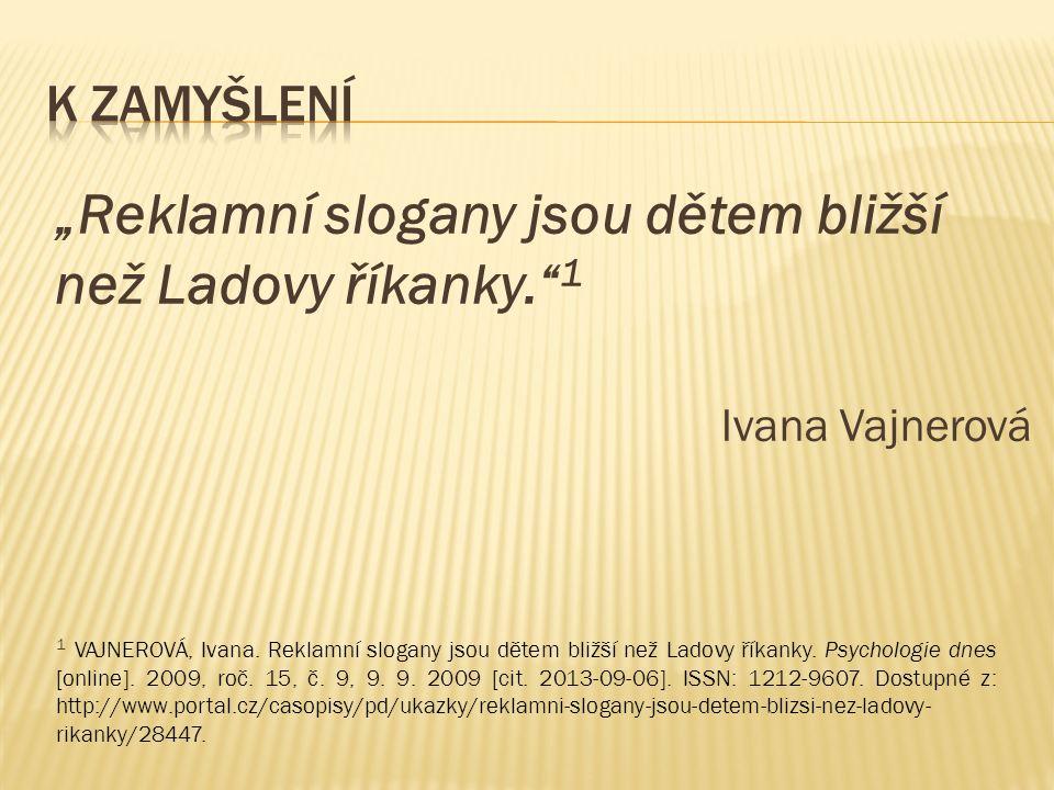 """""""Reklamní slogany jsou dětem bližší než Ladovy říkanky."""" 1 Ivana Vajnerová 1 VAJNEROVÁ, Ivana. Reklamní slogany jsou dětem bližší než Ladovy říkanky."""