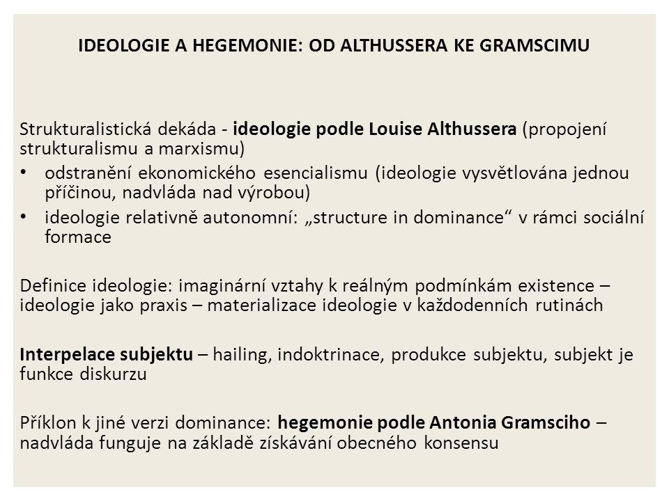 """IDEOLOGIE A HEGEMONIE: OD ALTHUSSERA KE GRAMSCIMU Strukturalistická dekáda - ideologie podle Louise Althussera (propojení strukturalismu a marxismu) odstranění ekonomického esencialismu (ideologie vysvětlována jednou příčinou, nadvláda nad výrobou) ideologie relativně autonomní: """"structure in dominance v rámci sociální formace Definice ideologie: imaginární vztahy k reálným podmínkám existence – ideologie jako praxis – materializace ideologie v každodenních rutinách Interpelace subjektu – hailing, indoktrinace, produkce subjektu, subjekt je funkce diskurzu Příklon k jiné verzi dominance: hegemonie podle Antonia Gramsciho – nadvláda funguje na základě získávání obecného konsensu"""