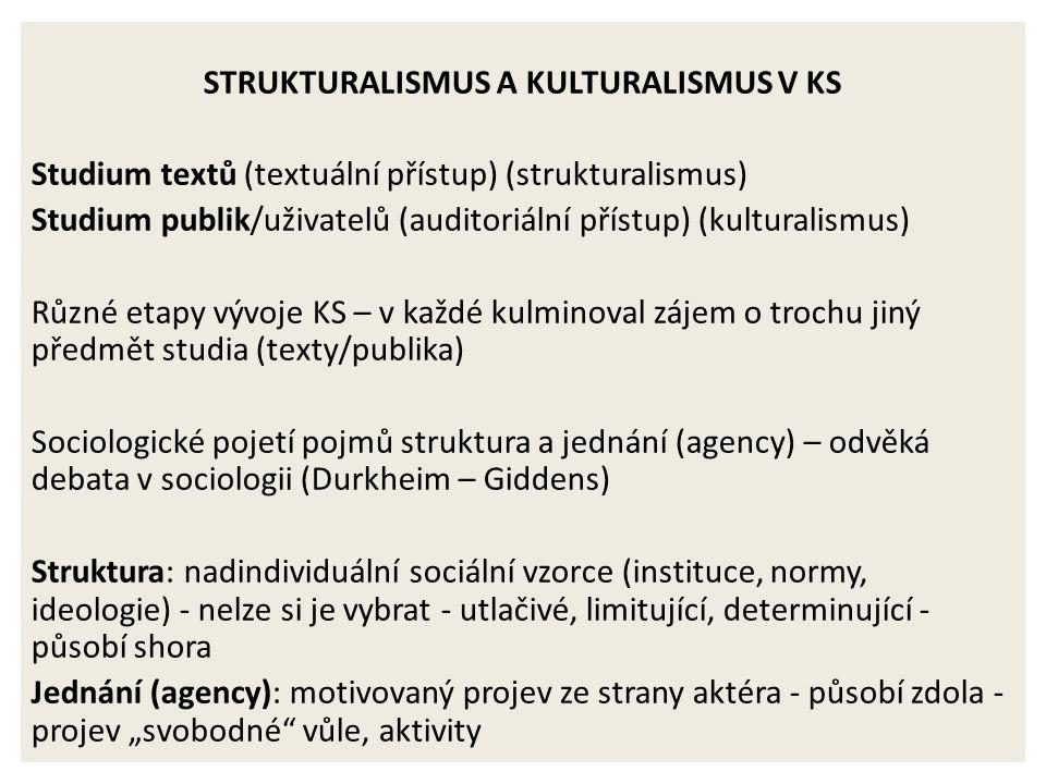 """STRUKTURALISMUS A KULTURALISMUS V KS Studium textů (textuální přístup) (strukturalismus) Studium publik/uživatelů (auditoriální přístup) (kulturalismus) Různé etapy vývoje KS – v každé kulminoval zájem o trochu jiný předmět studia (texty/publika) Sociologické pojetí pojmů struktura a jednání (agency) – odvěká debata v sociologii (Durkheim – Giddens) Struktura: nadindividuální sociální vzorce (instituce, normy, ideologie) - nelze si je vybrat - utlačivé, limitující, determinující - působí shora Jednání (agency): motivovaný projev ze strany aktéra - působí zdola - projev """"svobodné vůle, aktivity"""