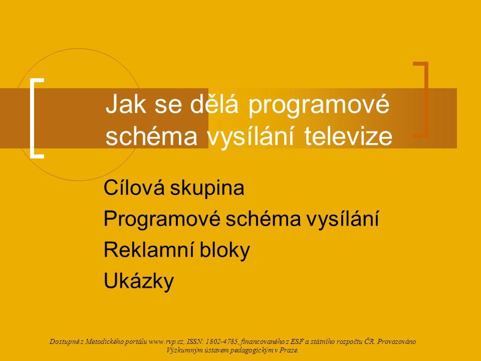Jak se dělá programové schéma vysílání televize Cílová skupina Programové schéma vysílání Reklamní bloky Ukázky Dostupné z Metodického portálu www.rvp.cz, ISSN: 1802-4785, financovaného z ESF a státního rozpočtu ČR.