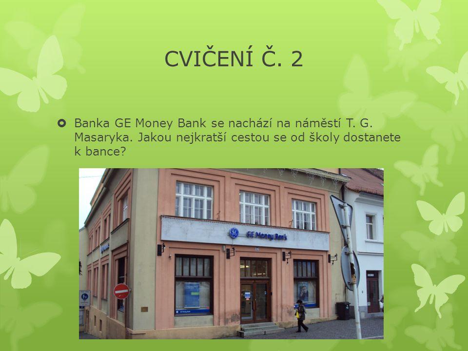 CVIČENÍ Č. 2  Banka GE Money Bank se nachází na náměstí T.