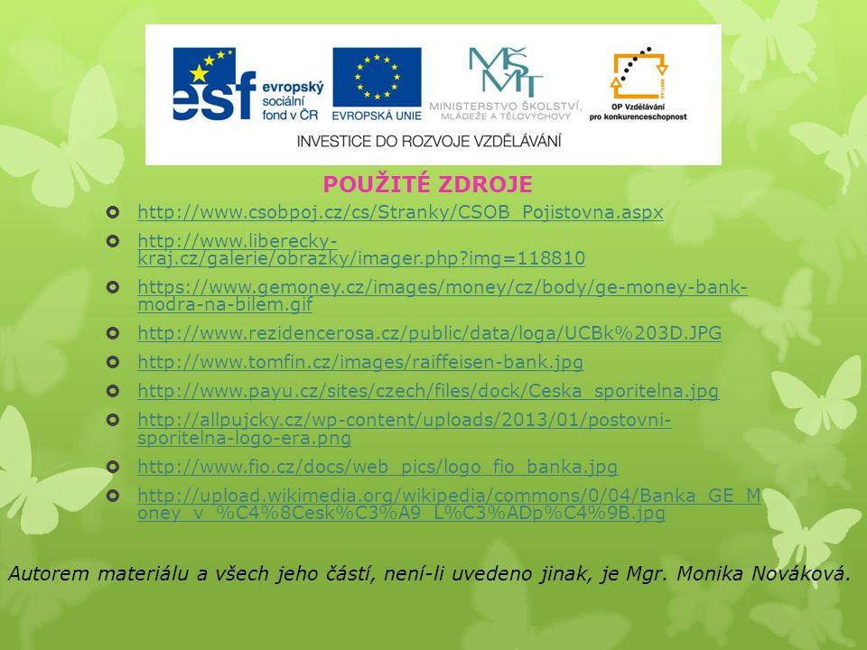 http://www.csobpoj.cz/cs/Stranky/CSOB_Pojistovna.aspx http://www.csobpoj.cz/cs/Stranky/CSOB_Pojistovna.aspx  http://www.liberecky- kraj.cz/galerie/obrazky/imager.php?img=118810 http://www.liberecky- kraj.cz/galerie/obrazky/imager.php?img=118810  https://www.gemoney.cz/images/money/cz/body/ge-money-bank- modra-na-bilem.gif https://www.gemoney.cz/images/money/cz/body/ge-money-bank- modra-na-bilem.gif  http://www.rezidencerosa.cz/public/data/loga/UCBk%203D.JPG http://www.rezidencerosa.cz/public/data/loga/UCBk%203D.JPG  http://www.tomfin.cz/images/raiffeisen-bank.jpg http://www.tomfin.cz/images/raiffeisen-bank.jpg  http://www.payu.cz/sites/czech/files/dock/Ceska_sporitelna.jpg http://www.payu.cz/sites/czech/files/dock/Ceska_sporitelna.jpg  http://allpujcky.cz/wp-content/uploads/2013/01/postovni- sporitelna-logo-era.png http://allpujcky.cz/wp-content/uploads/2013/01/postovni- sporitelna-logo-era.png  http://www.fio.cz/docs/web_pics/logo_fio_banka.jpg http://www.fio.cz/docs/web_pics/logo_fio_banka.jpg  http://upload.wikimedia.org/wikipedia/commons/0/04/Banka_GE_M oney_v_%C4%8Cesk%C3%A9_L%C3%ADp%C4%9B.jpg http://upload.wikimedia.org/wikipedia/commons/0/04/Banka_GE_M oney_v_%C4%8Cesk%C3%A9_L%C3%ADp%C4%9B.jpg Autorem materiálu a všech jeho částí, není-li uvedeno jinak, je Mgr.