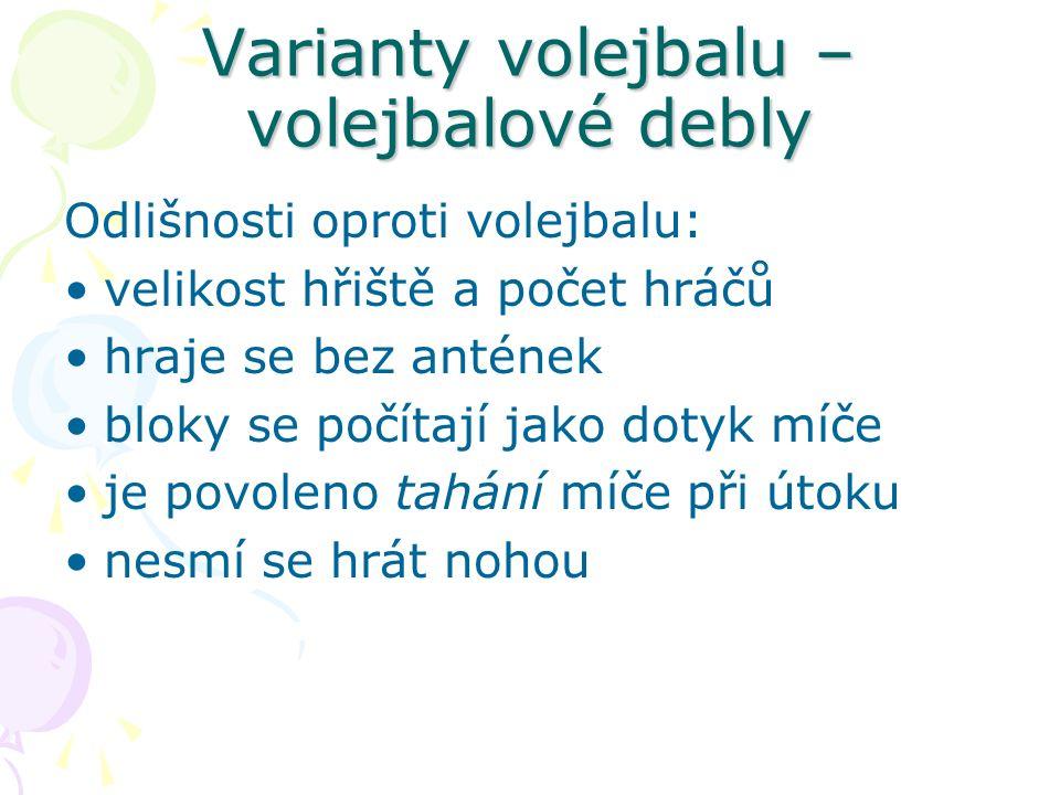 Varianty volejbalu – volejbalové debly Odlišnosti oproti volejbalu: velikost hřiště a počet hráčů hraje se bez antének bloky se počítají jako dotyk míče je povoleno tahání míče při útoku nesmí se hrát nohou