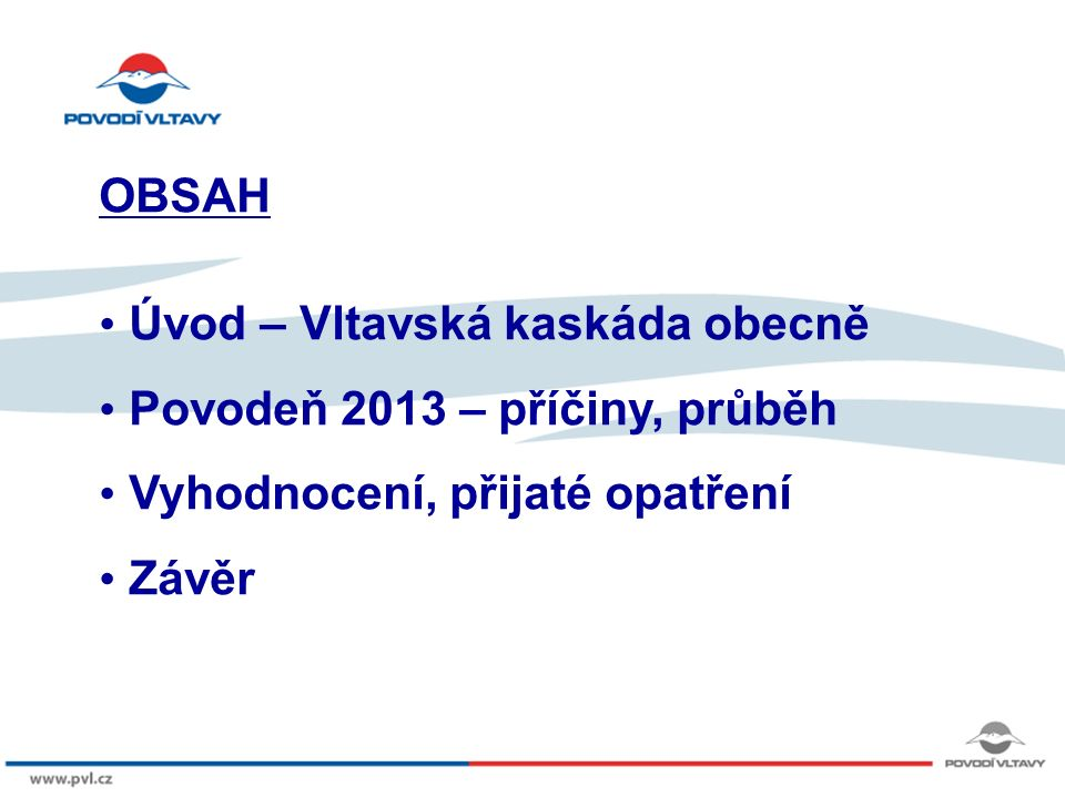 Kliknutím lze upravit styl předlohy. 8/9/12 OBSAH Úvod – Vltavská kaskáda obecně Povodeň 2013 – příčiny, průběh Vyhodnocení, přijaté opatření Závěr