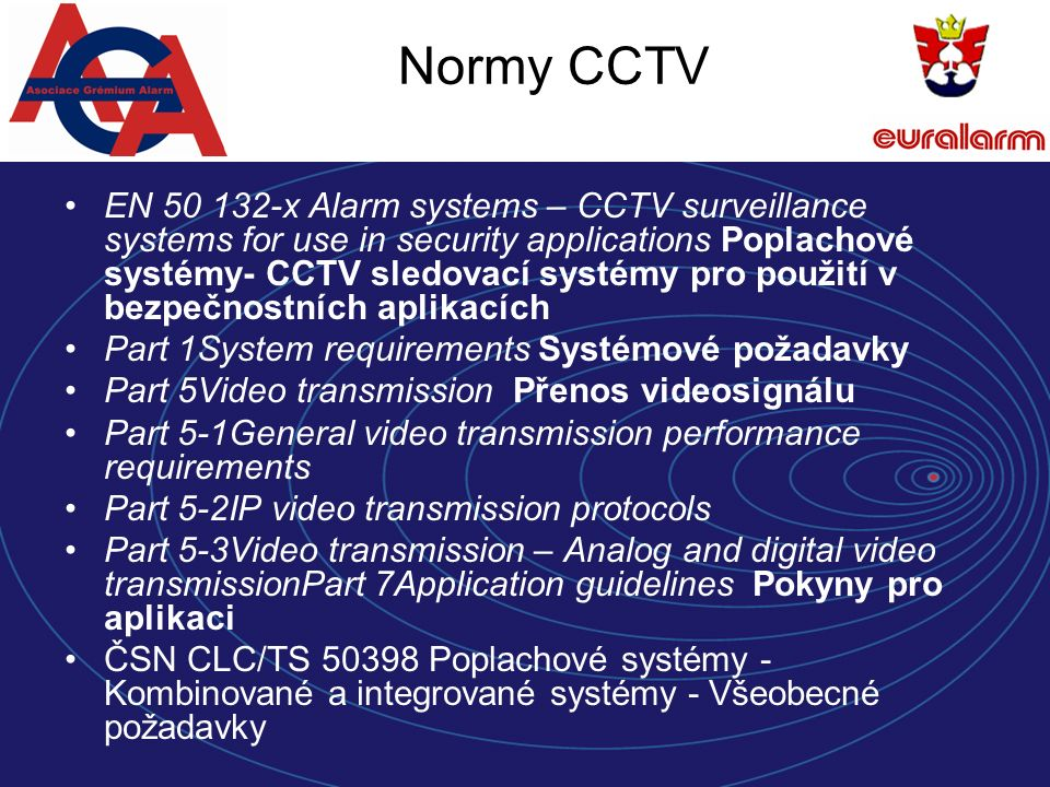 Normy CCTV EN 50 132-x Alarm systems – CCTV surveillance systems for use in security applications Poplachové systémy- CCTV sledovací systémy pro použití v bezpečnostních aplikacích Part 1System requirements Systémové požadavky Part 5Video transmission Přenos videosignálu Part 5-1General video transmission performance requirements Part 5-2IP video transmission protocols Part 5-3Video transmission – Analog and digital video transmissionPart 7Application guidelines Pokyny pro aplikaci ČSN CLC/TS 50398 Poplachové systémy - Kombinované a integrované systémy - Všeobecné požadavky