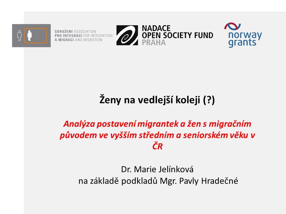 Ženy na vedlejší koleji ( ) Analýza postavení migrantek a žen s migračním původem ve vyšším středním a seniorském věku v ČR Dr.