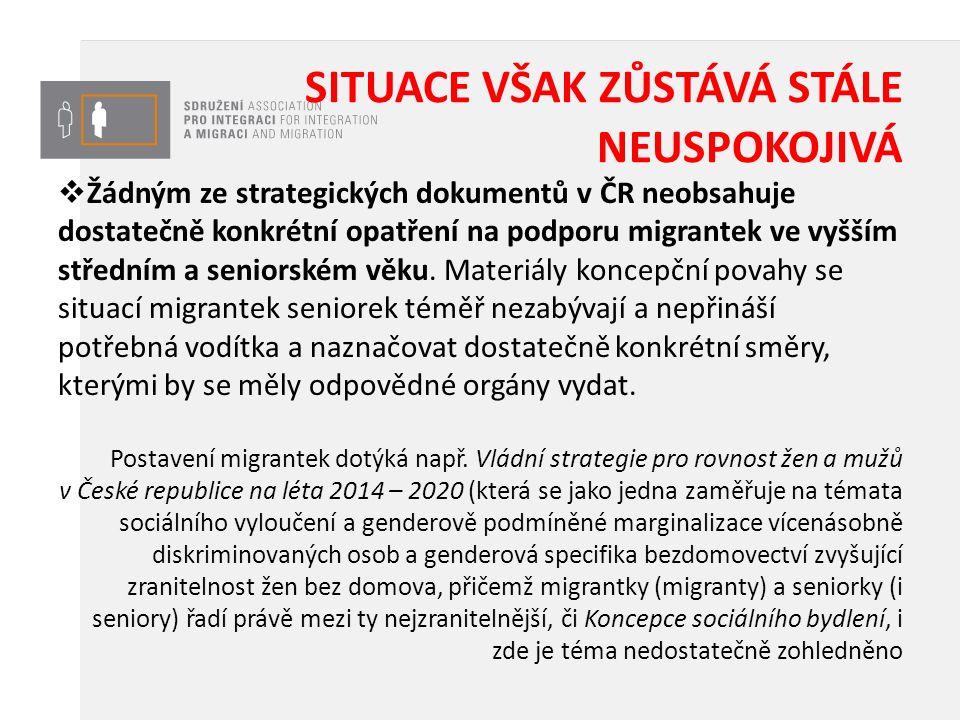 SITUACE VŠAK ZŮSTÁVÁ STÁLE NEUSPOKOJIVÁ  Žádným ze strategických dokumentů v ČR neobsahuje dostatečně konkrétní opatření na podporu migrantek ve vyšším středním a seniorském věku.