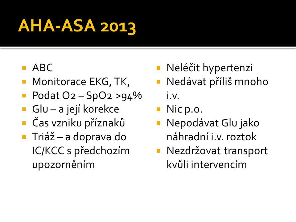 AHA-ASA 2013  ABC  Monitorace EKG, TK,  Podat O2 – SpO2 >94%  Glu – a její korekce  Čas vzniku příznaků  Triáž – a doprava do IC/KCC s předchozím upozorněním  Neléčit hypertenzi  Nedávat příliš mnoho i.v.