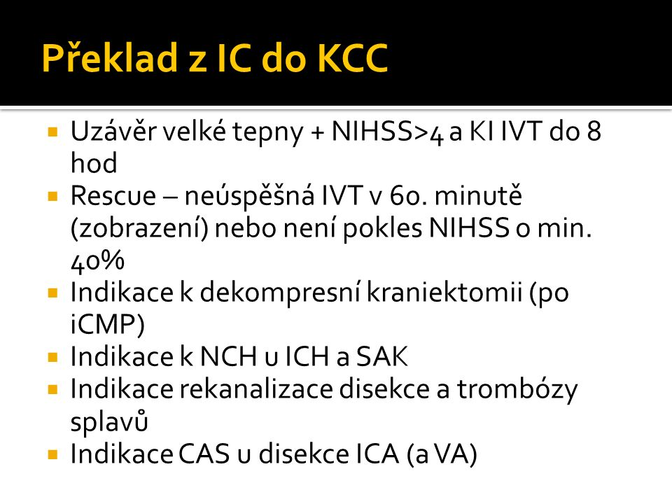 Překlad z IC do KCC  Uzávěr velké tepny + NIHSS>4 a KI IVT do 8 hod  Rescue – neúspěšná IVT v 60.